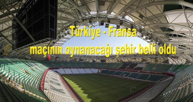 Türkiye - Fransa  maçının oynanacağı şehir belli oldu