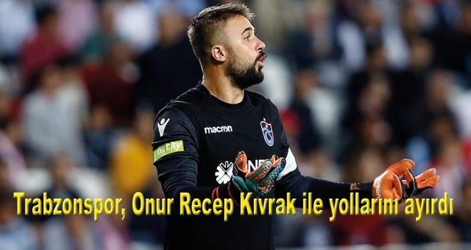 Trabzonspor, Onur Recep Kıvrak ile yollarını ayırdı